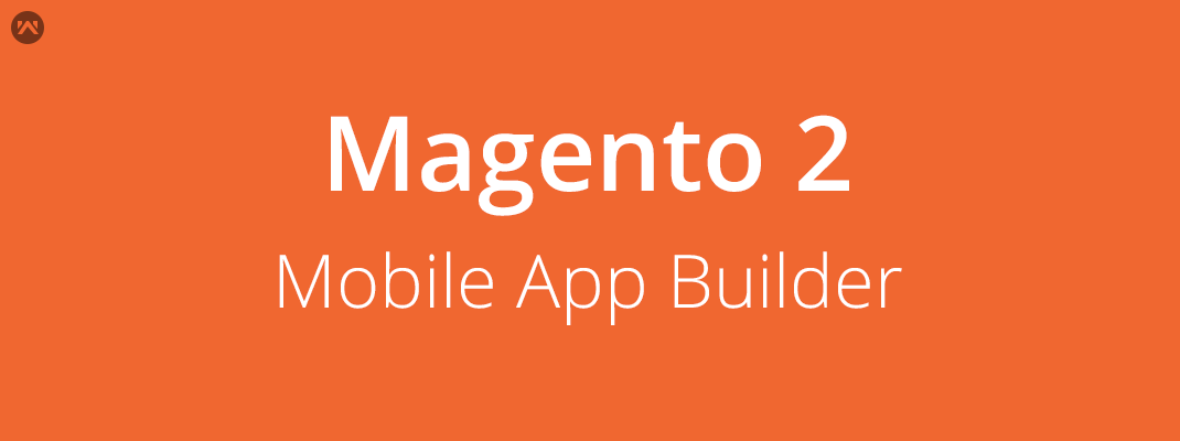 Mobile App Builder For Magento 2 Now On Magento Marketplace